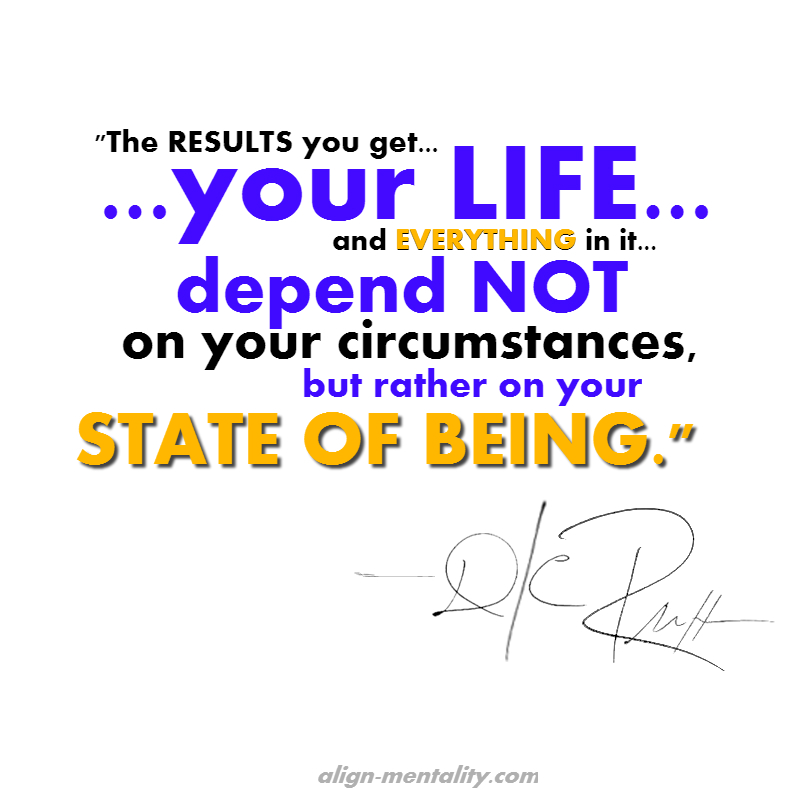 Results in your life depend on your state of being.